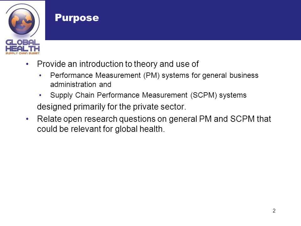 Purpose Provide an introduction to theory and use of Performance Measurement (PM) systems for general business administration and Supply Chain Perform