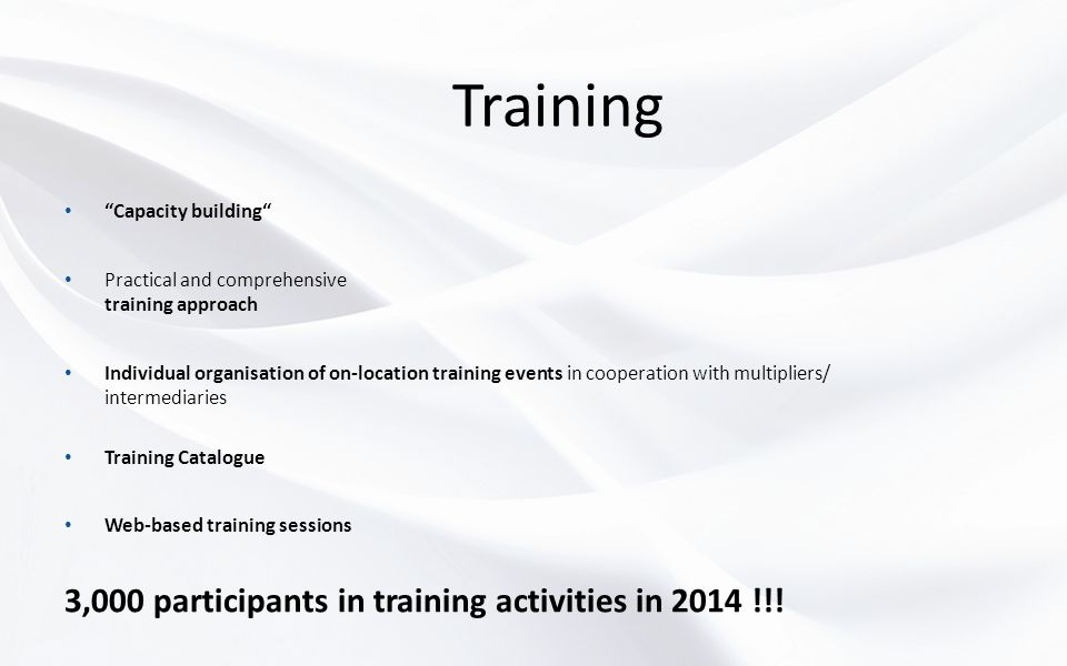 Training Capacity building Practical and comprehensive training approach Individual organisation of on-location training events in cooperation with multipliers/ intermediaries Training Catalogue Web-based training sessions 3,000 participants in training activities in 2014 !!!