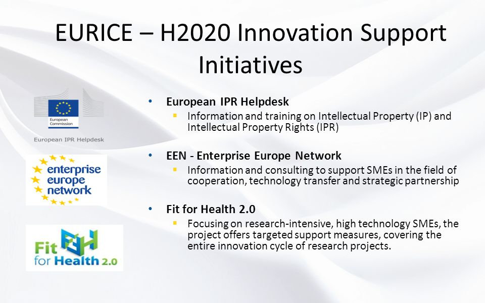 EURICE – H2020 Innovation Support Initiatives European IPR Helpdesk  Information and training on Intellectual Property (IP) and Intellectual Property Rights (IPR) EEN - Enterprise Europe Network  Information and consulting to support SMEs in the field of cooperation, technology transfer and strategic partnership Fit for Health 2.0  Focusing on research-intensive, high technology SMEs, the project offers targeted support measures, covering the entire innovation cycle of research projects.