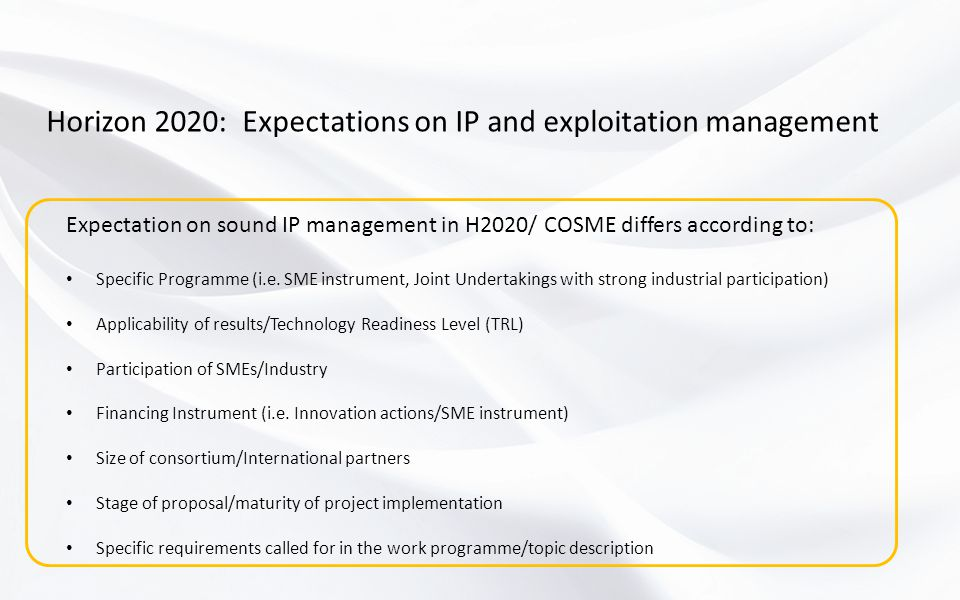Horizon 2020: Expectations on IP and exploitation management Expectation on sound IP management in H2020/ COSME differs according to: Specific Programme (i.e.