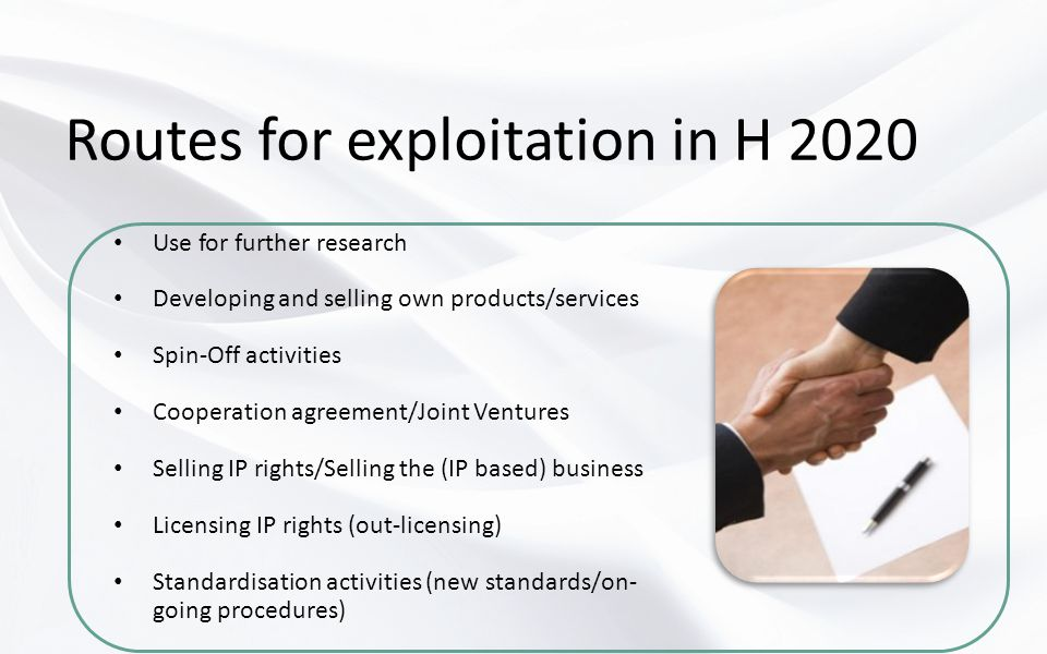 Routes for exploitation in H 2020 Use for further research Developing and selling own products/services Spin-Off activities Cooperation agreement/Joint Ventures Selling IP rights/Selling the (IP based) business Licensing IP rights (out-licensing) Standardisation activities (new standards/on- going procedures)