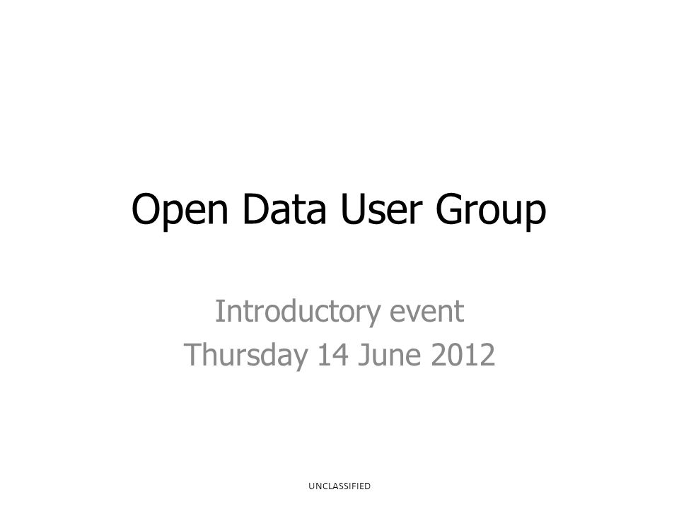 Open Data User Group Introductory event Thursday 14 June 2012 UNCLASSIFIED