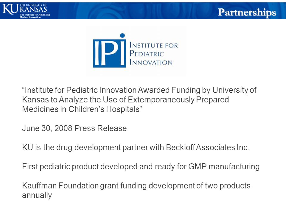 Institute for Pediatric Innovation Awarded Funding by University of Kansas to Analyze the Use of Extemporaneously Prepared Medicines in Children's Hospitals June 30, 2008 Press Release KU is the drug development partner with Beckloff Associates Inc.