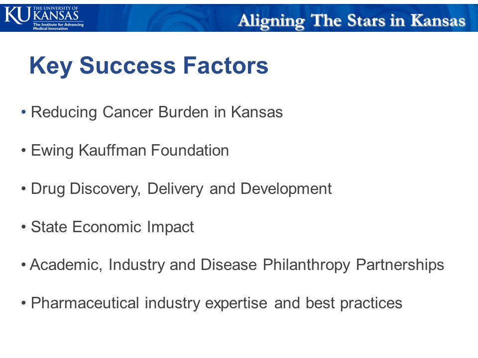 Reducing Cancer Burden in Kansas Ewing Kauffman Foundation Drug Discovery, Delivery and Development State Economic Impact Academic, Industry and Disease Philanthropy Partnerships Pharmaceutical industry expertise and best practices Aligning The Stars in Kansas Key Success Factors