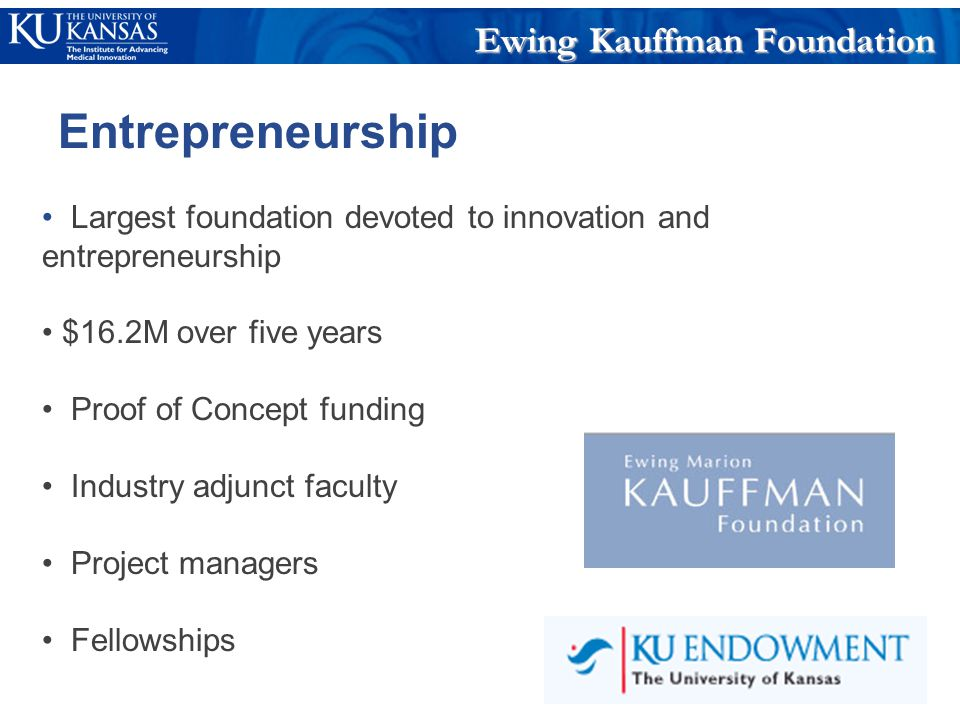 Largest foundation devoted to innovation and entrepreneurship $16.2M over five years Proof of Concept funding Industry adjunct faculty Project managers Fellowships Ewing Kauffman Foundation Entrepreneurship