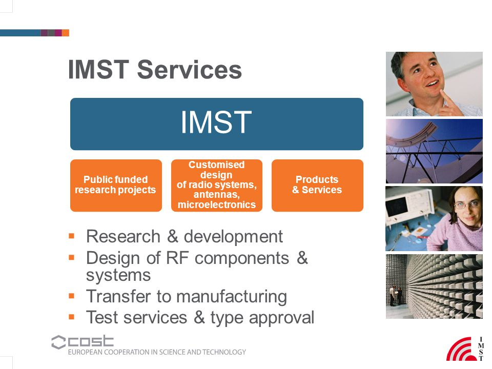 IMST Services  Research & development  Design of RF components & systems  Transfer to manufacturing  Test services & type approval IMST Public funded research projects Customised design of radio systems, antennas, microelectronics Products & Services