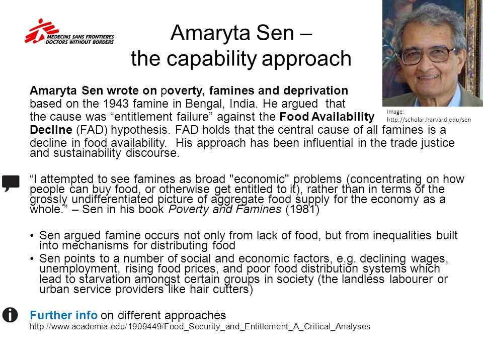 Amaryta Sen – the capability approach Amaryta Sen wrote on poverty, famines and deprivation based on the 1943 famine in Bengal, India. He argued that