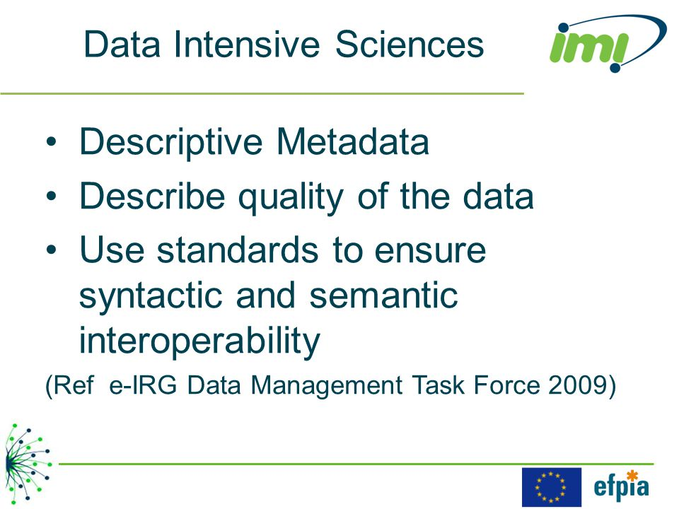 Data Intensive Sciences Descriptive Metadata Describe quality of the data Use standards to ensure syntactic and semantic interoperability (Ref e-IRG Data Management Task Force 2009)