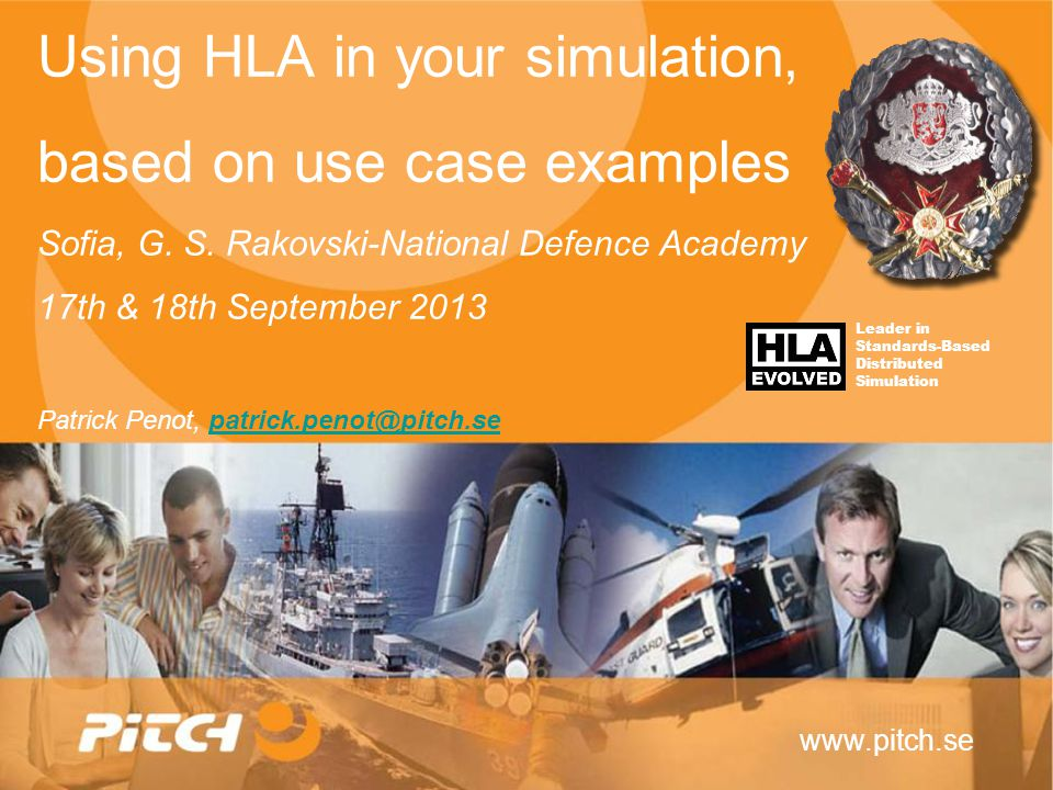 www.pitch.se Using HLA in your simulation, based on use case examples Sofia, G. S. Rakovski-National Defence Academy 17th & 18th September 2013 Patric