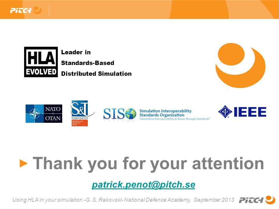 Using HLA in your simulation -G. S. Rakovski- National Defence Academy, September 2013 Thank you for your attention, patrick.penot@pitch.sepatrick.pen
