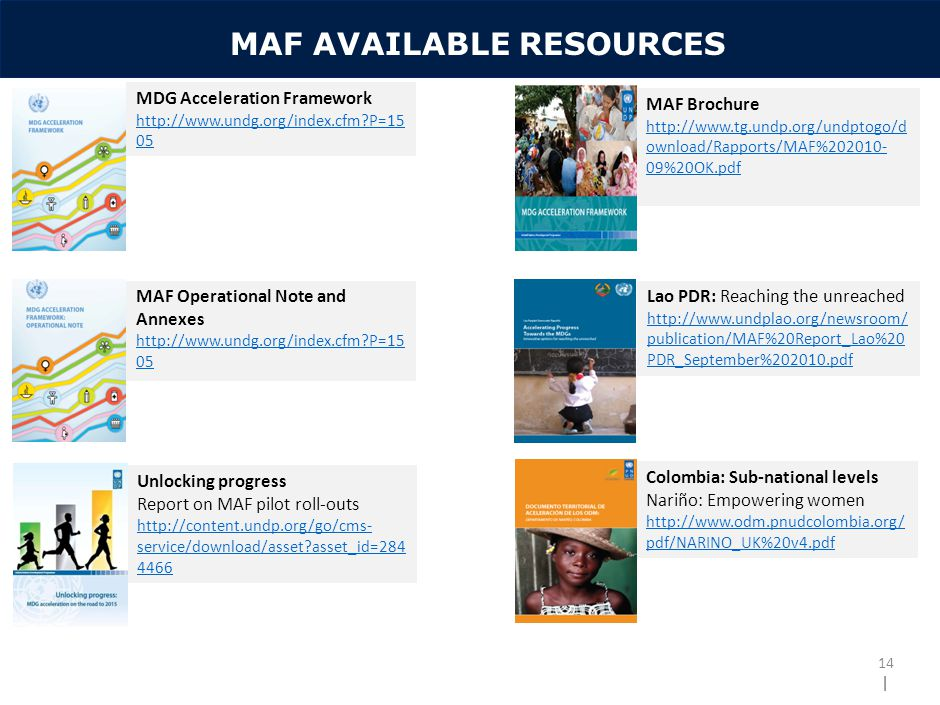 | MAF AVAILABLE RESOURCES 14 MDG Acceleration Framework http://www.undg.org/index.cfm P=15 05 MAF Operational Note and Annexes http://www.undg.org/index.cfm P=15 05 MAF Brochure http://www.tg.undp.org/undptogo/d ownload/Rapports/MAF%202010- 09%20OK.pdf Lao PDR: Reaching the unreached http://www.undplao.org/newsroom/ publication/MAF%20Report_Lao%20 PDR_September%202010.pdf Colombia: Sub-national levels Nariño: Empowering women http://www.odm.pnudcolombia.org/ pdf/NARINO_UK%20v4.pdf Unlocking progress Report on MAF pilot roll-outs http://content.undp.org/go/cms- service/download/asset asset_id=284 4466
