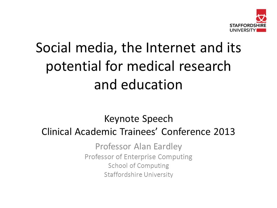 Social media, the Internet and its potential for medical research and education Keynote Speech Clinical Academic Trainees' Conference 2013 Professor Alan Eardley Professor of Enterprise Computing School of Computing Staffordshire University