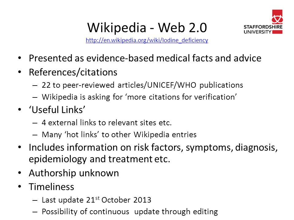 Wikipedia - Web 2.0 http://en.wikipedia.org/wiki/Iodine_deficiency http://en.wikipedia.org/wiki/Iodine_deficiency Presented as evidence-based medical facts and advice References/citations – 22 to peer-reviewed articles/UNICEF/WHO publications – Wikipedia is asking for 'more citations for verification' 'Useful Links' – 4 external links to relevant sites etc.