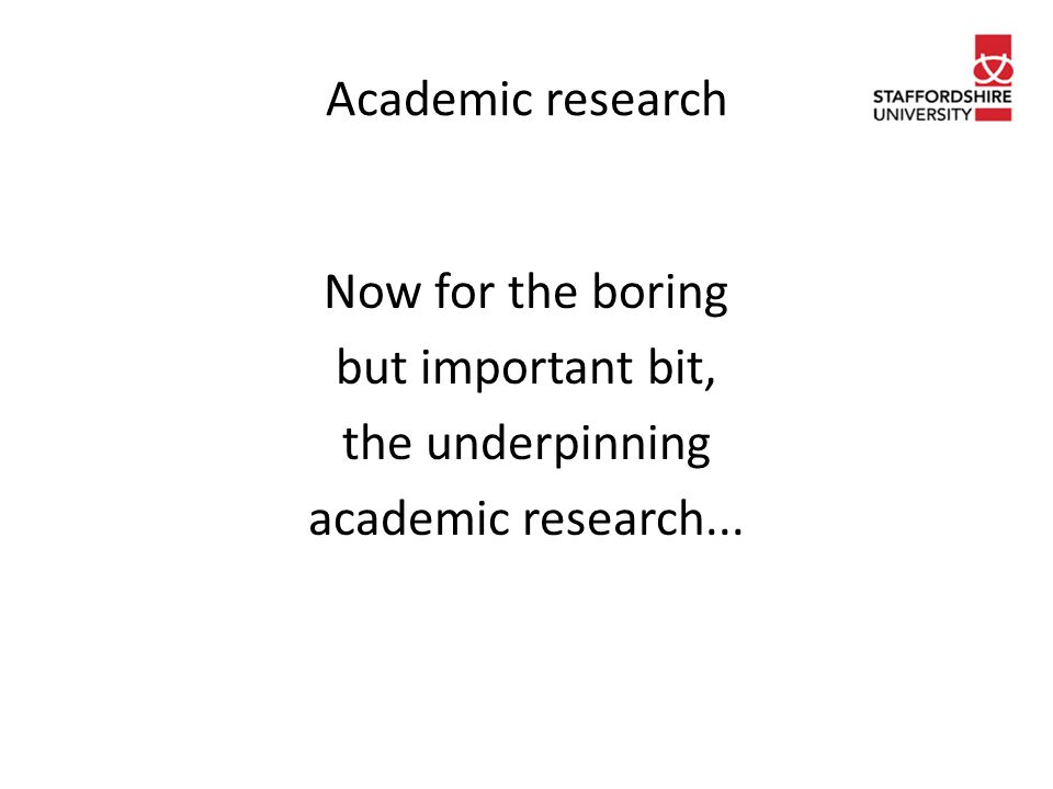 Academic research Now for the boring but important bit, the underpinning academic research...
