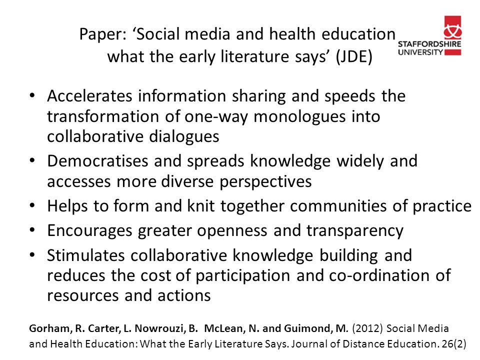 Paper: 'Social media and health education: what the early literature says' (JDE) Accelerates information sharing and speeds the transformation of one-way monologues into collaborative dialogues Democratises and spreads knowledge widely and accesses more diverse perspectives Helps to form and knit together communities of practice Encourages greater openness and transparency Stimulates collaborative knowledge building and reduces the cost of participation and co-ordination of resources and actions Gorham, R.