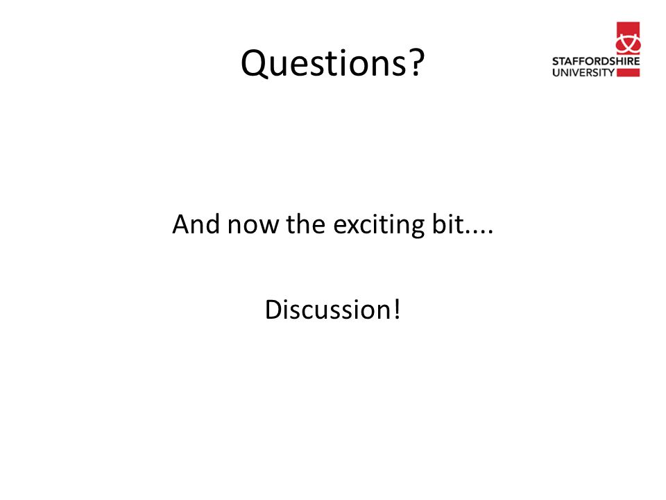 Questions And now the exciting bit.... Discussion!