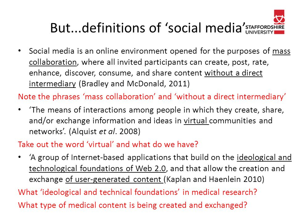 But...definitions of 'social media' Social media is an online environment opened for the purposes of mass collaboration, where all invited participants can create, post, rate, enhance, discover, consume, and share content without a direct intermediary (Bradley and McDonald, 2011) Note the phrases 'mass collaboration' and 'without a direct intermediary' 'The means of interactions among people in which they create, share, and/or exchange information and ideas in virtual communities and networks'.
