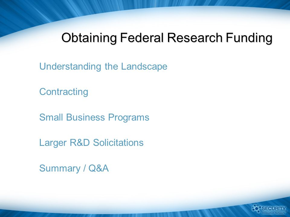 Federal Cyber Research Community Agency / OrgResearch AgendaResearchers Customers / Consumers National Science Foundation (NSF) Broad range of cyber security topics; Several academic centers Academics and Non- Profits Basic Research - No specific customers Defense Advanced Research Projects Agency (DARPA) Mostly classified; unclassified topics are focused on MANET solutions Few academics; large system integrators; research and government labs Mostly DOD; most solutions are GOTS, not COTS National Security Agency (NSA) SELinux; Networking theory; CAEIAE centers Mostly in-houseIntelligence community; some NSA internal; some open source Intelligence Advanced Research Projects Agency (IARPA) Accountable Information Flow (AIF); Large Scale System Defense (LSSD); Privacy Protection Technologies (PPT) Mostly research labs, system integrators, and national labs; Some academics Intelligence community Department of Homeland Security (DHS) S&T All unclassified; Secure Internet Protocols; Process Control Systems (PCS), Emerging Threats, Insider Threat, Cyber Forensics; Open Security Technologies, Next Generation Technologies Blend of academics, research and government labs, non-profits, private sector and small business DHS Components (including NPPD, NCSC, USCG, FLETC and USSS); CI/KR Sectors; USG and Internet