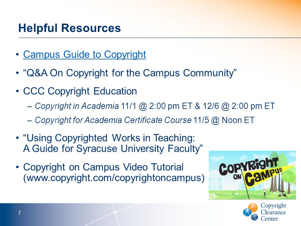 Helpful Resources Campus Guide to Copyright Q&A On Copyright for the Campus Community CCC Copyright Education –Copyright in Academia 11/1 @ 2:00 pm ET & 12/6 @ 2:00 pm ET –Copyright for Academia Certificate Course 11/5 @ Noon ET Using Copyrighted Works in Teaching: A Guide for Syracuse University Faculty Copyright on Campus Video Tutorial (www.copyright.com/copyrightoncampus) 7