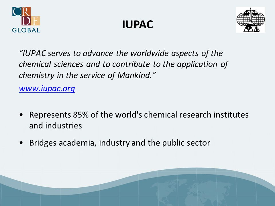 IUPAC IUPAC serves to advance the worldwide aspects of the chemical sciences and to contribute to the application of chemistry in the service of Mankind. www.iupac.org Represents 85% of the world s chemical research institutes and industries Bridges academia, industry and the public sector