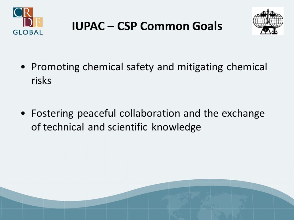 IUPAC – CSP Common Goals Promoting chemical safety and mitigating chemical risks Fostering peaceful collaboration and the exchange of technical and scientific knowledge