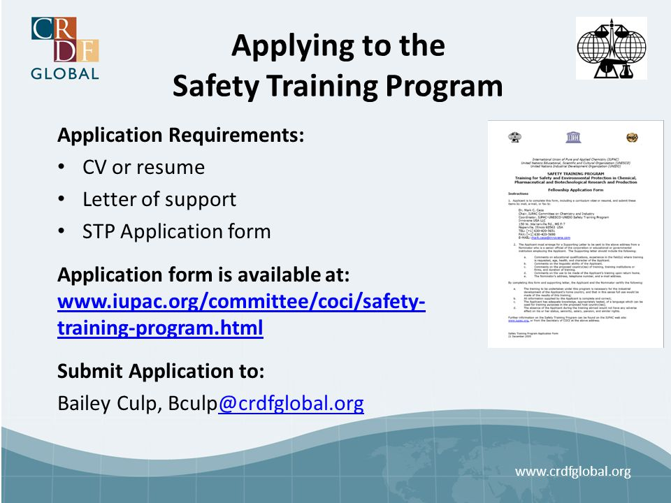 Applying to the Safety Training Program Application Requirements: CV or resume Letter of support STP Application form Application form is available at: www.iupac.org/committee/coci/safety- training-program.html www.iupac.org/committee/coci/safety- training-program.html Submit Application to: Bailey Culp, Bculp@crdfglobal.org@crdfglobal.org www.crdfglobal.org