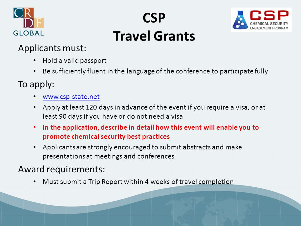 Applicants must: Hold a valid passport Be sufficiently fluent in the language of the conference to participate fully To apply: www.csp-state.net Apply at least 120 days in advance of the event if you require a visa, or at least 90 days if you have or do not need a visa In the application, describe in detail how this event will enable you to promote chemical security best practices Applicants are strongly encouraged to submit abstracts and make presentations at meetings and conferences Award requirements: Must submit a Trip Report within 4 weeks of travel completion