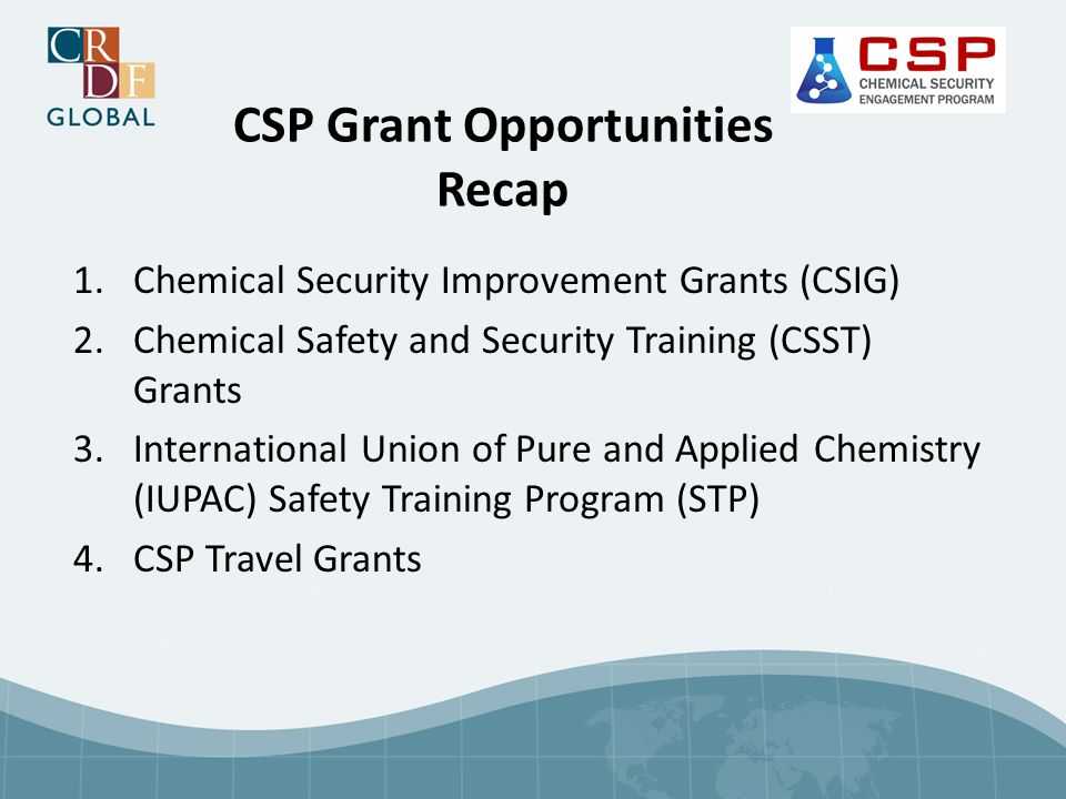 CSP Grant Opportunities Recap 1.Chemical Security Improvement Grants (CSIG) 2.Chemical Safety and Security Training (CSST) Grants 3.International Unio