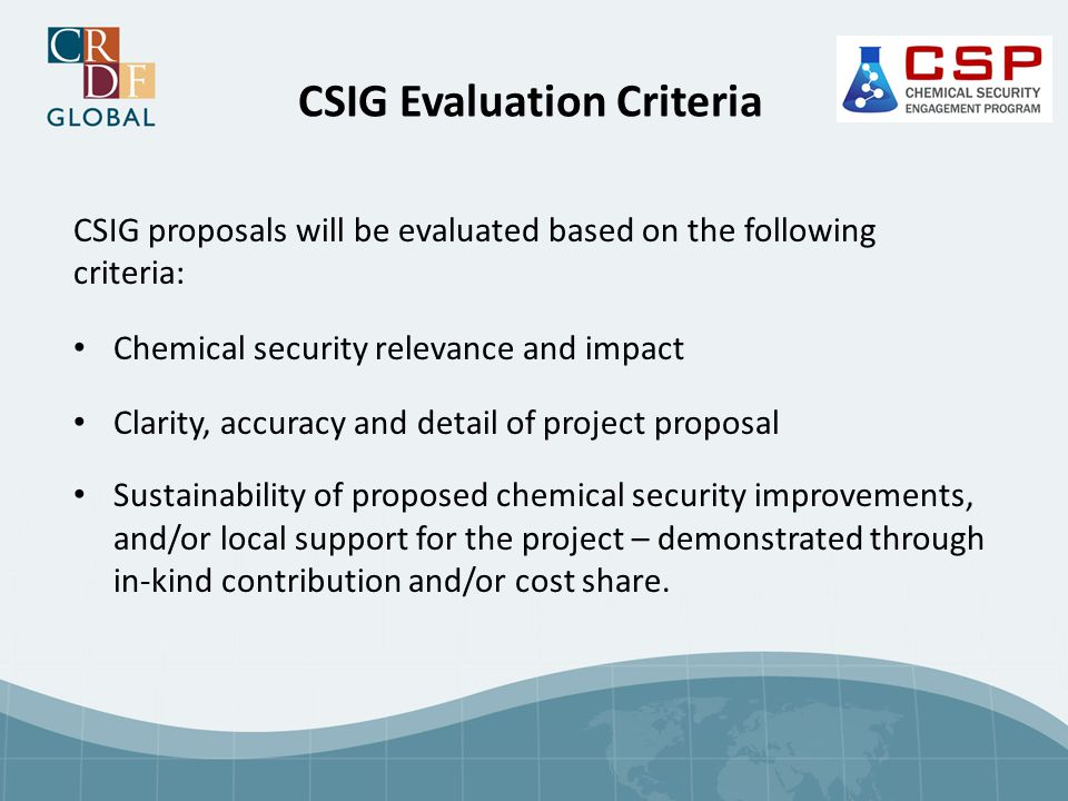 CSIG Evaluation Criteria CSIG proposals will be evaluated based on the following criteria: Chemical security relevance and impact Clarity, accuracy and detail of project proposal Sustainability of proposed chemical security improvements, and/or local support for the project – demonstrated through in-kind contribution and/or cost share.