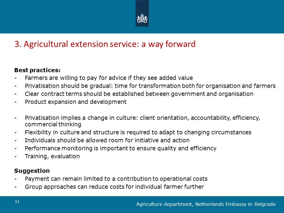 11 Agriculture department, Netherlands Embassy in Belgrade 3. Agricultural extension service: a way forward Best practices: -Farmers are willing to pa