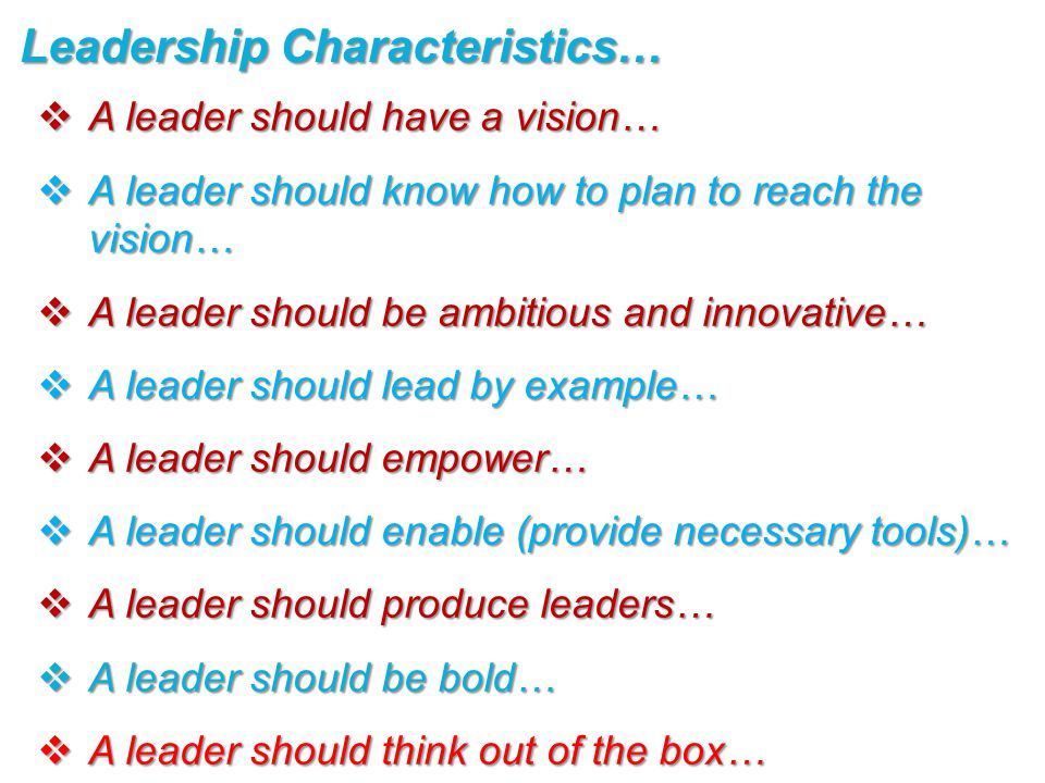  A leader should have a vision…  A leader should know how to plan to reach the vision…  A leader should be ambitious and innovative…  A leader should lead by example…  A leader should empower…  A leader should enable (provide necessary tools)…  A leader should produce leaders…  A leader should be bold…  A leader should think out of the box… Leadership Characteristics…