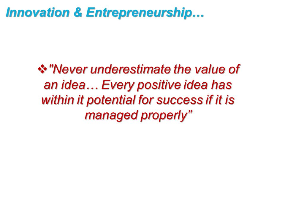  Never underestimate the value of an idea… Every positive idea has within it potential for success if it is managed properly Innovation & Entrepreneurship…