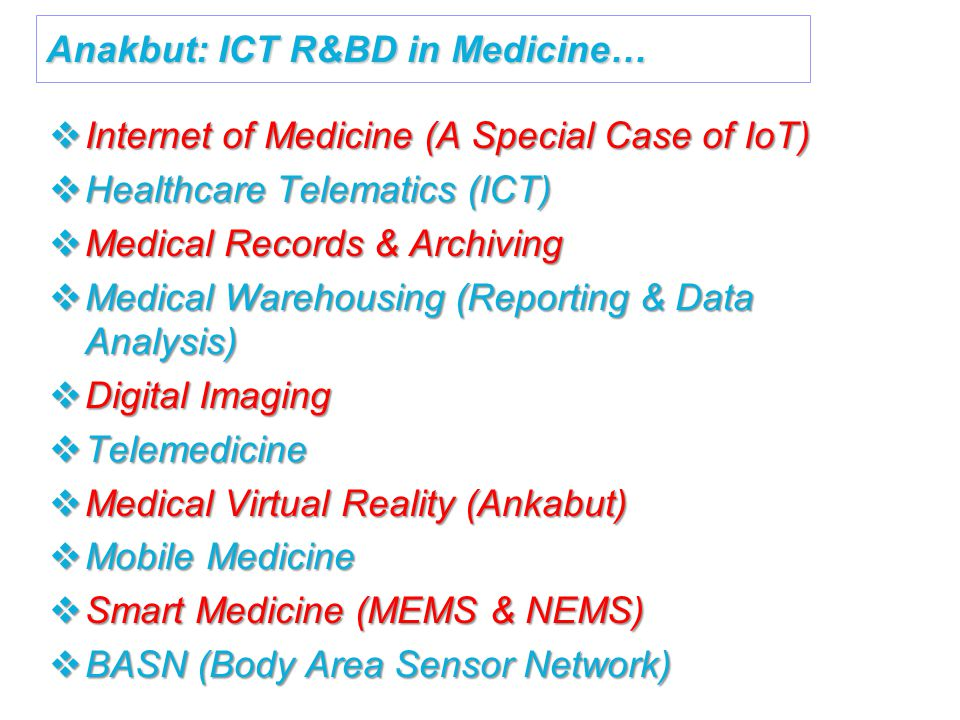 Anakbut: ICT R&BD in Medicine…  Internet of Medicine (A Special Case of IoT)  Healthcare Telematics (ICT)  Medical Records & Archiving  Medical Warehousing (Reporting & Data Analysis)  Digital Imaging  Telemedicine  Medical Virtual Reality (Ankabut)  Mobile Medicine  Smart Medicine (MEMS & NEMS)  BASN (Body Area Sensor Network)
