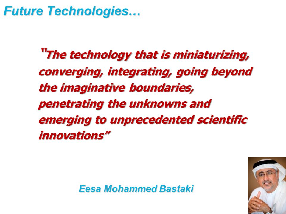 Future Technologies… The technology that is miniaturizing, converging, integrating, going beyond the imaginative boundaries, penetrating the unknowns and emerging to unprecedented scientific innovations Eesa Mohammed Bastaki