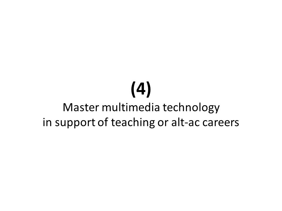 (4) Master multimedia technology in support of teaching or alt-ac careers