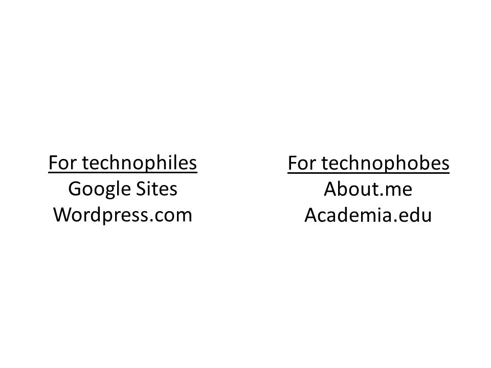 For technophiles Google Sites Wordpress.com For technophobes About.me Academia.edu