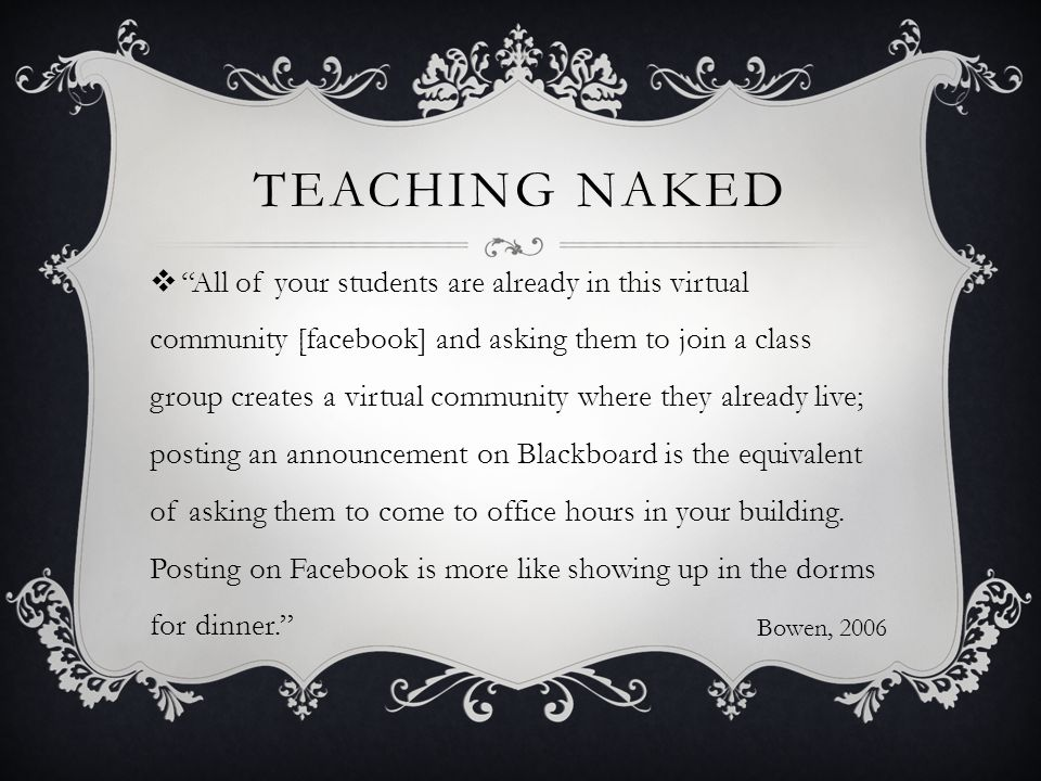 TEACHING NAKED  All of your students are already in this virtual community [facebook] and asking them to join a class group creates a virtual community where they already live; posting an announcement on Blackboard is the equivalent of asking them to come to office hours in your building.