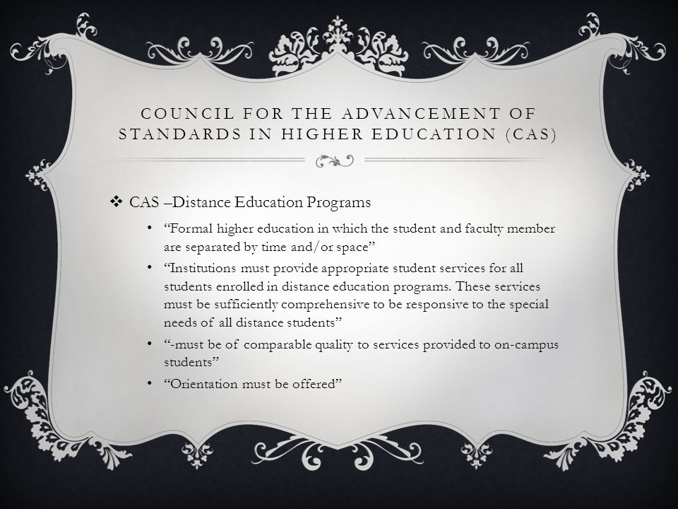 COUNCIL FOR THE ADVANCEMENT OF STANDARDS IN HIGHER EDUCATION (CAS)  CAS –Distance Education Programs Formal higher education in which the student and faculty member are separated by time and/or space Institutions must provide appropriate student services for all students enrolled in distance education programs.