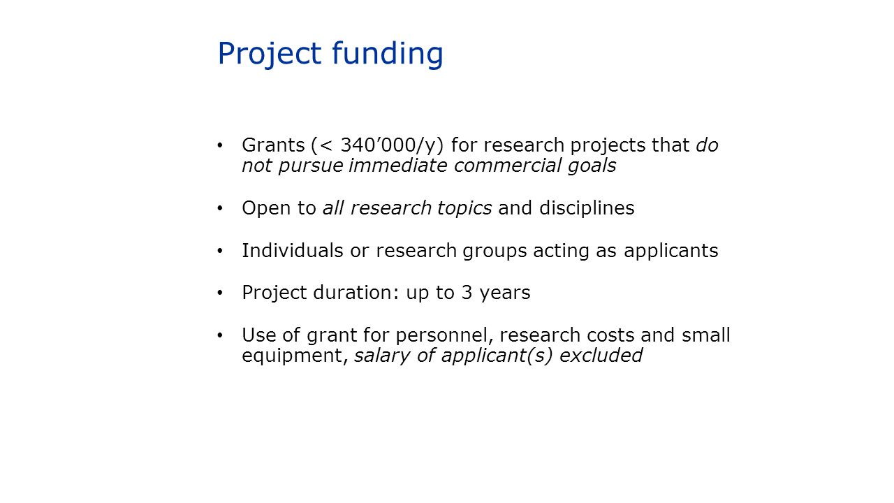 Project funding Grants (< 340'000/y) for research projects that do not pursue immediate commercial goals Open to all research topics and disciplines I