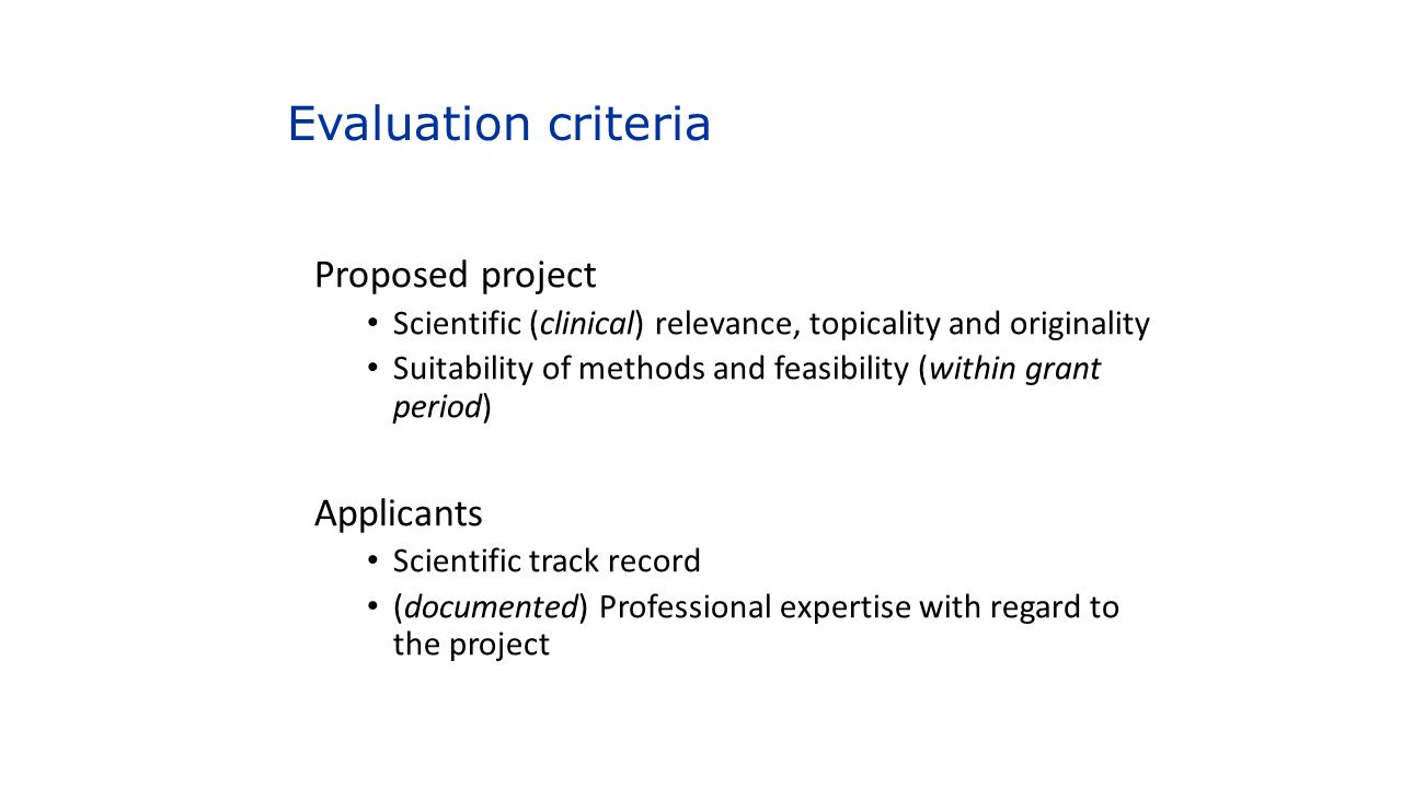 Evaluation criteria Proposed project Scientific (clinical) relevance, topicality and originality Suitability of methods and feasibility (within grant