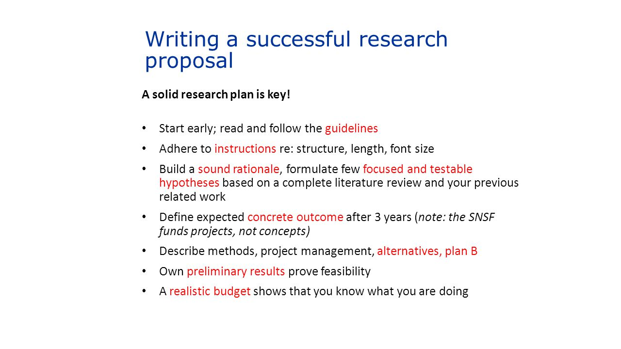 Writing a successful research proposal A solid research plan is key! Start early; read and follow the guidelines Adhere to instructions re: structure,
