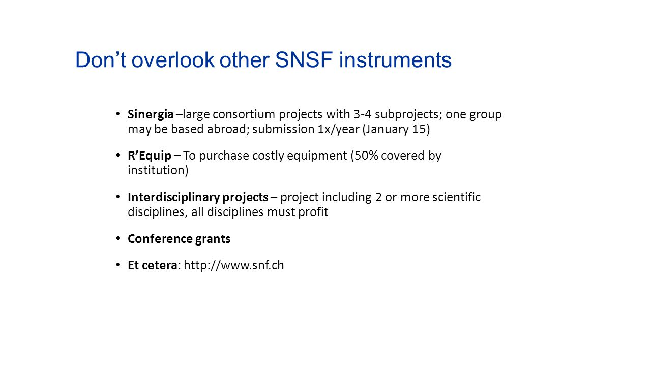 Don't overlook other SNSF instruments Sinergia –large consortium projects with 3-4 subprojects; one group may be based abroad; submission 1x/year (Jan