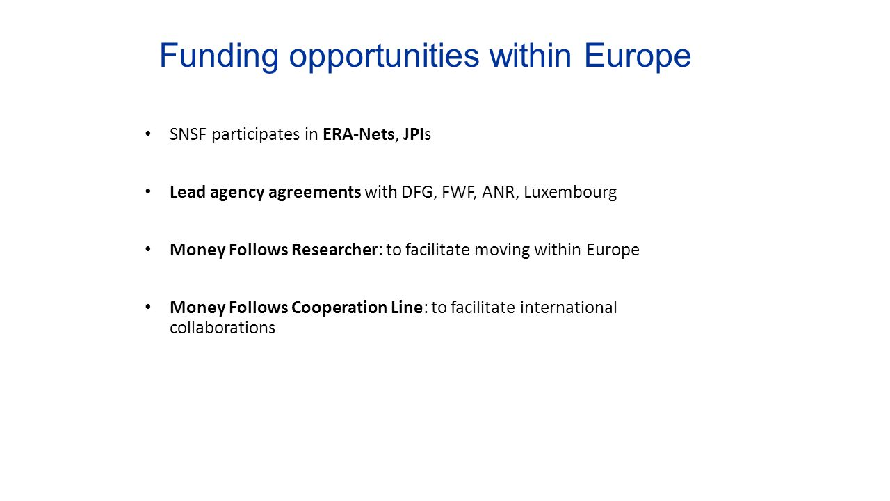 Funding opportunities within Europe SNSF participates in ERA-Nets, JPIs Lead agency agreements with DFG, FWF, ANR, Luxembourg Money Follows Researcher