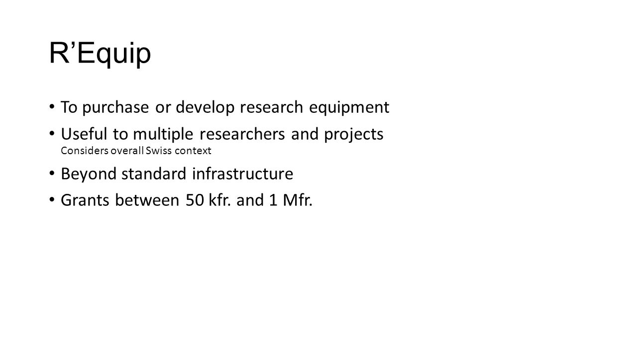 R'Equip To purchase or develop research equipment Useful to multiple researchers and projects Considers overall Swiss context Beyond standard infrastr