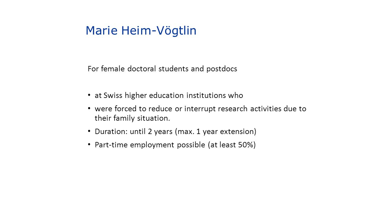 Marie Heim-Vögtlin For female doctoral students and postdocs at Swiss higher education institutions who were forced to reduce or interrupt research ac
