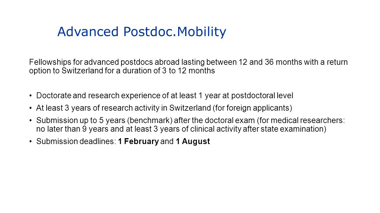 Advanced Postdoc.Mobility Fellowships for advanced postdocs abroad lasting between 12 and 36 months with a return option to Switzerland for a duration