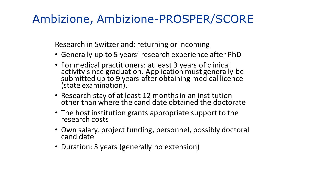 Ambizione, Ambizione-PROSPER/SCORE Research in Switzerland: returning or incoming Generally up to 5 years' research experience after PhD For medical p