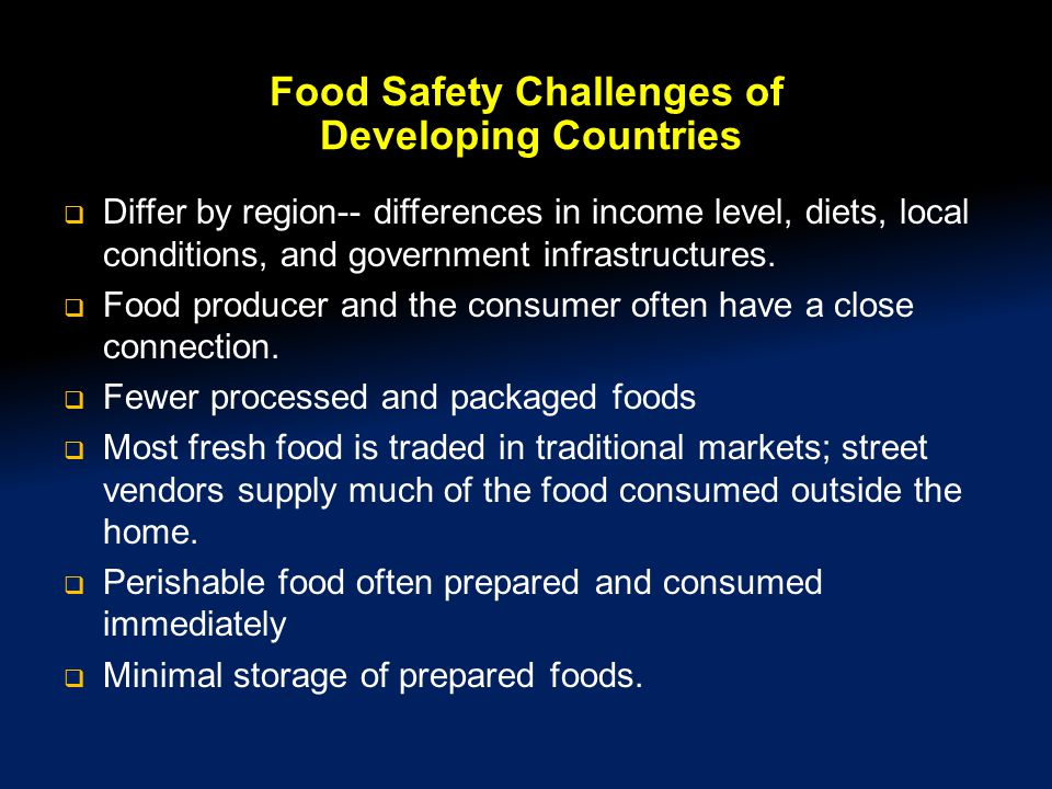 Food Safety Challenges of Developing Countries  Differ by region-- differences in income level, diets, local conditions, and government infrastructures.