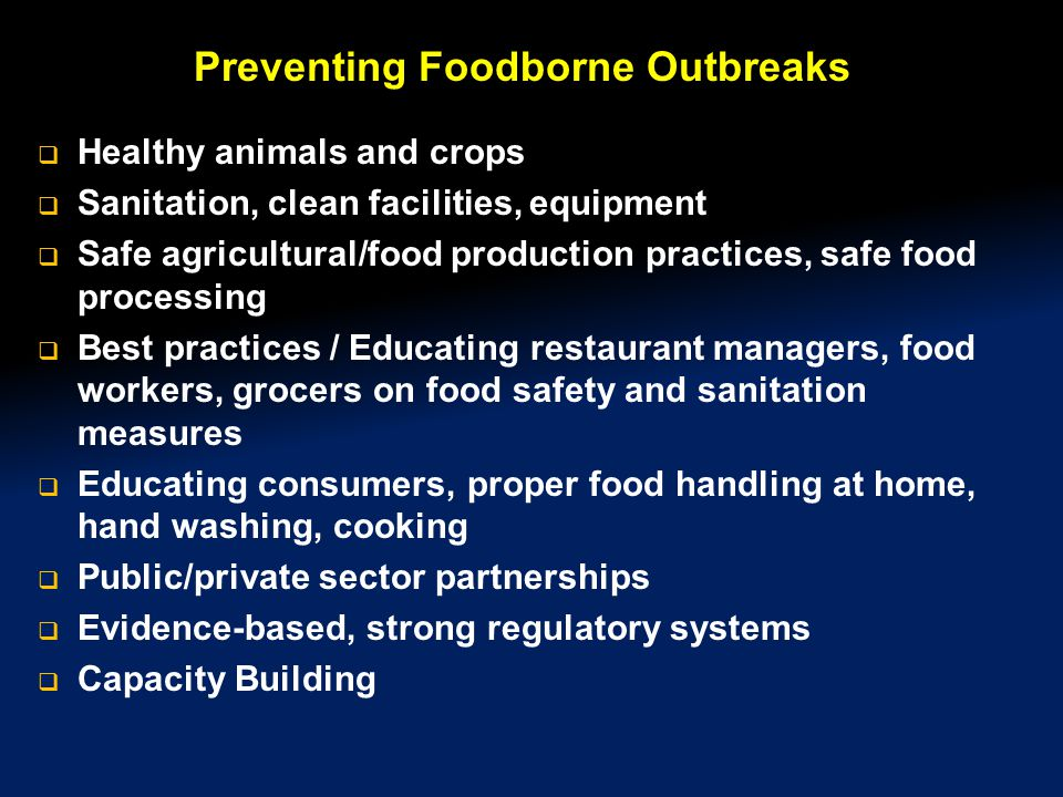 Preventing Foodborne Outbreaks  Healthy animals and crops  Sanitation, clean facilities, equipment  Safe agricultural/food production practices, safe food processing  Best practices / Educating restaurant managers, food workers, grocers on food safety and sanitation measures  Educating consumers, proper food handling at home, hand washing, cooking  Public/private sector partnerships  Evidence-based, strong regulatory systems  Capacity Building