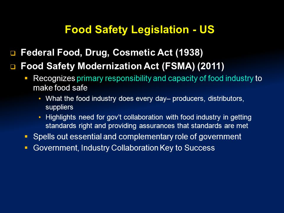 Food Safety Legislation - US  Federal Food, Drug, Cosmetic Act (1938)  Food Safety Modernization Act (FSMA) (2011)  Recognizes primary responsibility and capacity of food industry to make food safe What the food industry does every day– producers, distributors, suppliers Highlights need for gov't collaboration with food industry in getting standards right and providing assurances that standards are met  Spells out essential and complementary role of government  Government, Industry Collaboration Key to Success